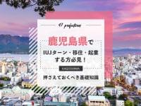 鹿児島県でIUJターン・移住・起業する方必見!押さえておくべき基礎知識