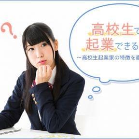高校生でも起業できるの!?〜高校生起業家の特徴を徹底調査〜