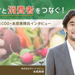 生産者と消費者をつなぐ!ポケットマルシェCOO・本間勇輝氏インタビュー