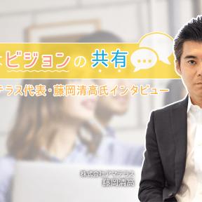 大切なのはビジョンの共有。株式会社アマテラス代表・藤岡清高氏インタビュー