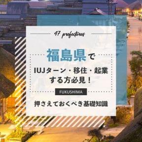 福島県でIUJターン・移住・起業する方必見!押さえておくべき基礎知識!