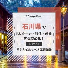 石川県でIUJターン・移住・起業する方必見!押さえておくべき基礎知識!