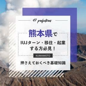 熊本県でIUJターン・移住・起業する方必見!押さえておくべき基礎知識