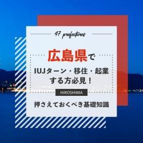 広島県でIUJターン・移住・起業する方必見!押さえておくべき基礎知識