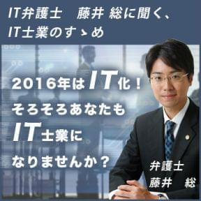 2016年はIT化!そろそろあなたもIT士業になりませんか? IT弁護士 藤井総に聞く、IT士業のすゝめ