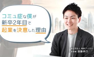 コミュ症な僕が新卒2年目で起業を決意した理由【第4回】福島ブースター設立に向ける思い