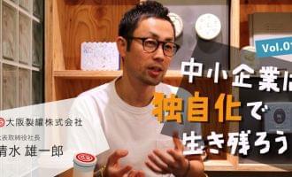 中小企業は独自化で生き残ろう!大阪製罐株式会社 清水雄一郎さん