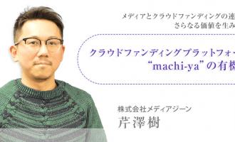 """メディアとクラウドファンディングの連動でさらなる価値を生み出す~クラウドファンディングプラットフォーム""""machi-ya""""の有機性~"""