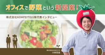 オフィスで野菜という新提案!株式会社KOMPEITO川岸代表インタビュー