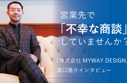 営業先で「不幸な商談」していませんか?『株式会社MYWAY DESIGN』代表溝口陽介インタビュー